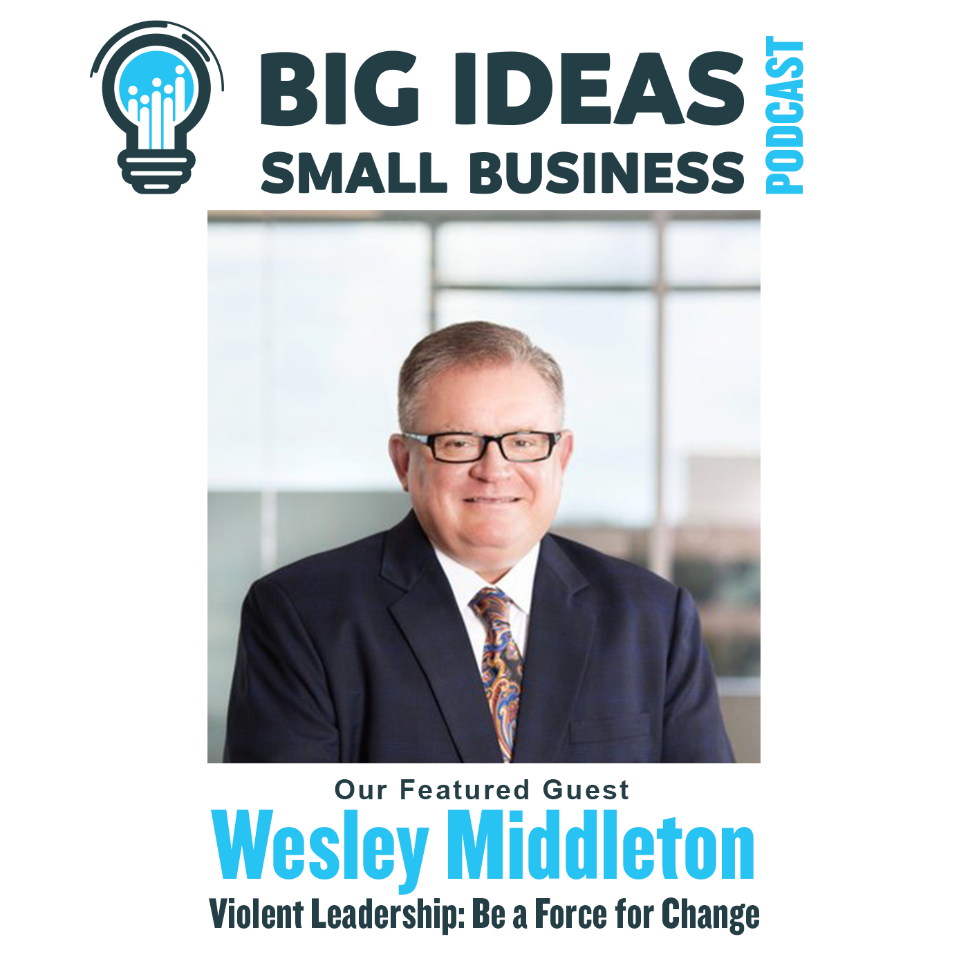 Violent Leadership: Be A Force For Change with Wesley Middleton – Big Ideas Small Business Podcast